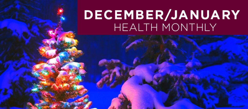 Roseman Medical Group's combined December and January Health Monthly newsletter covers topics on winter wellness, holiday health tips, and free presentations covering a variety of health and well-being topics presented by experts in the medical field.